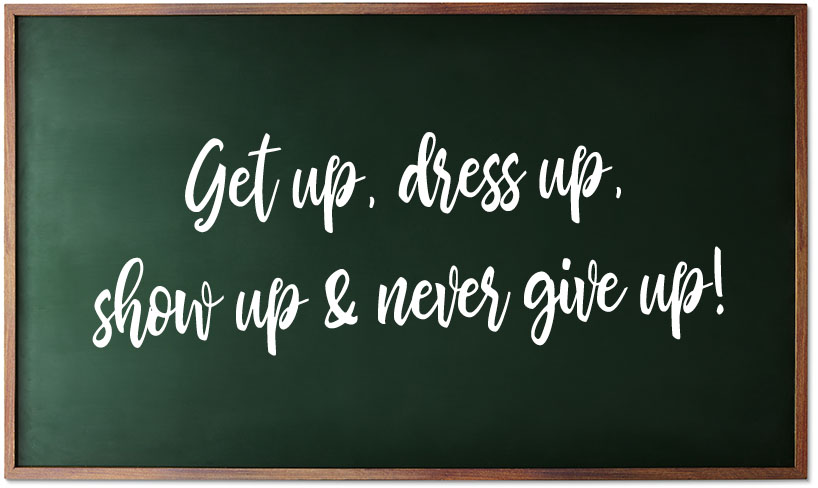 get up, dress up, show up & never give up